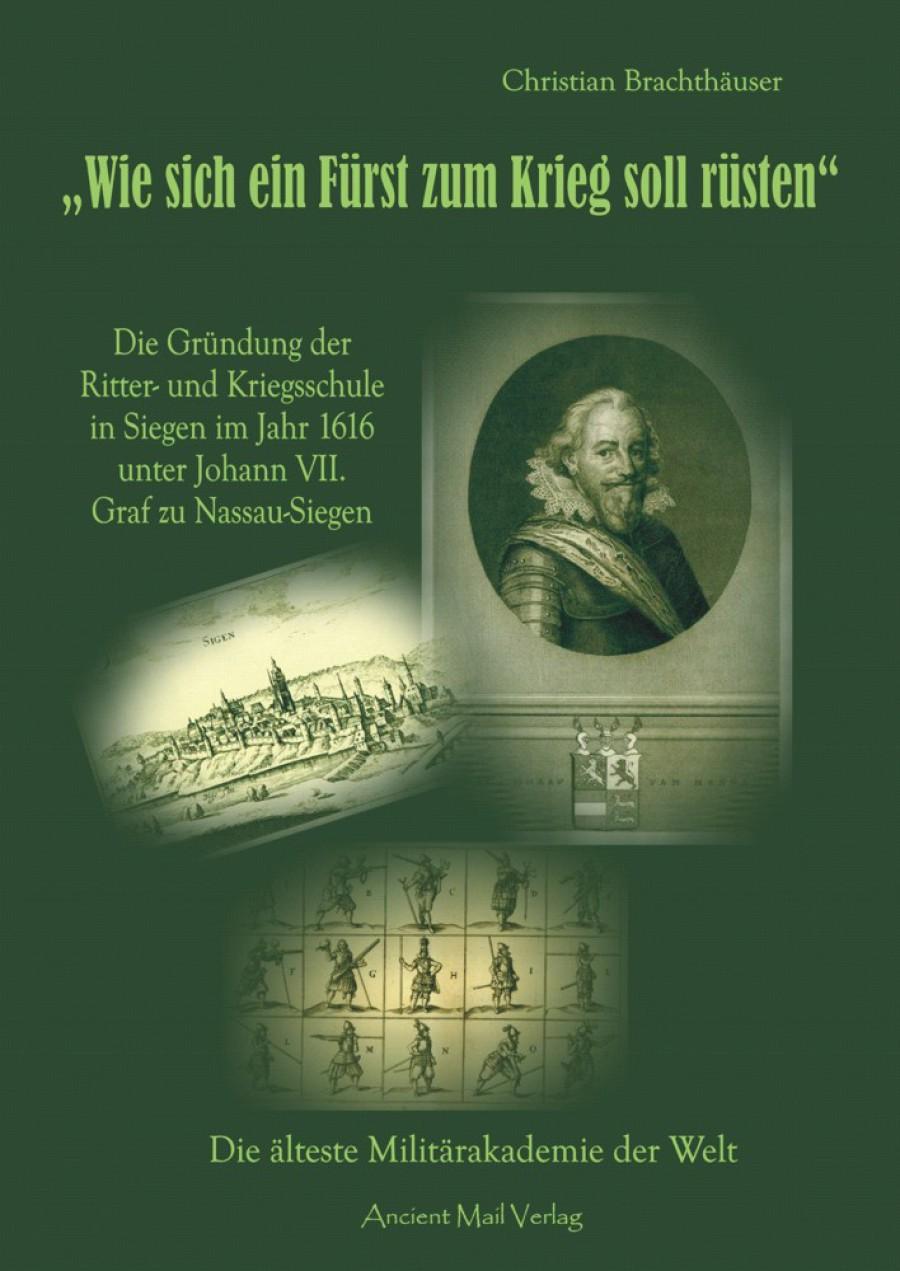 Wie sich ein Fürst zum Krieg soll rüsten: Die Gründung der Ritter- und Kriegsschule in Siegen im Jahr 1616 unter Johann VII. Graf zu Nassau-Siegen – Die älteste Militärakademie der Welt
